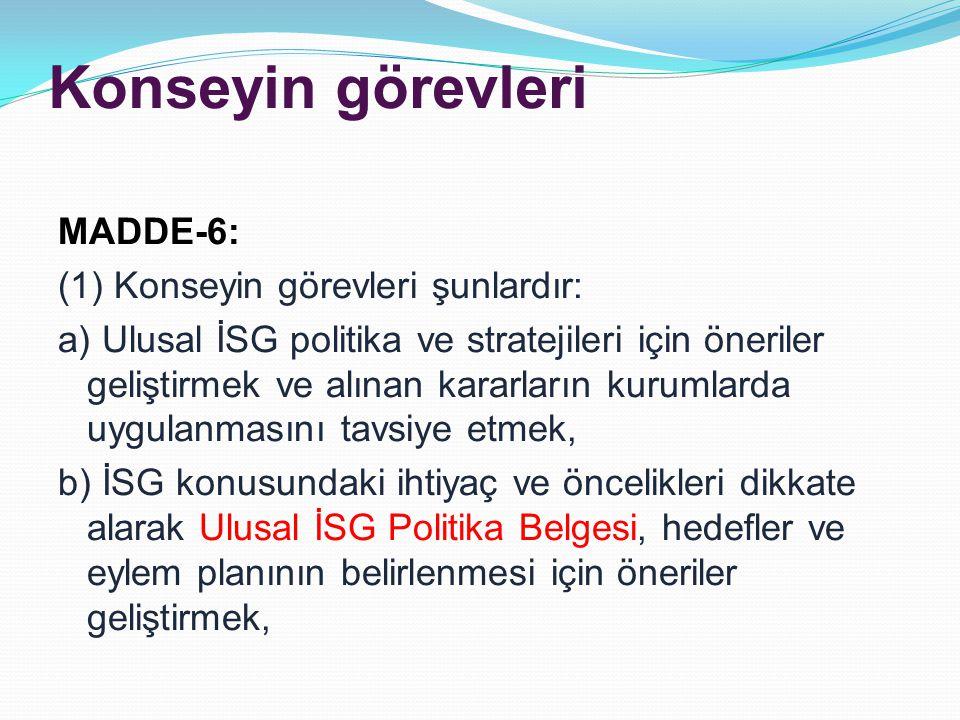 Konseyin görevleri MADDE-6: (1) Konseyin görevleri şunlardır: a) Ulusal İSG politika ve stratejileri için öneriler geliştirmek ve alınan kararların kurumlarda uygulanmasını tavsiye etmek, b) İSG konusundaki ihtiyaç ve öncelikleri dikkate alarak Ulusal İSG Politika Belgesi, hedefler ve eylem planının belirlenmesi için öneriler geliştirmek,