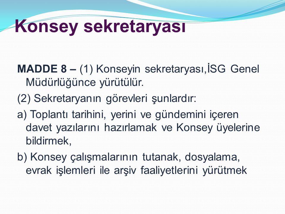 Konsey sekretaryası MADDE 8 – (1) Konseyin sekretaryası,İSG Genel Müdürlüğünce yürütülür.