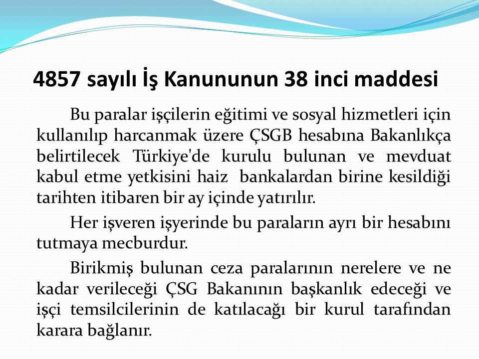4857 sayılı İş Kanununun 38 inci maddesi Bu paralar işçilerin eğitimi ve sosyal hizmetleri için kullanılıp harcanmak üzere ÇSGB hesabına Bakanlıkça belirtilecek Türkiye de kurulu bulunan ve mevduat kabul etme yetkisini haiz bankalardan birine kesildiği tarihten itibaren bir ay içinde yatırılır.
