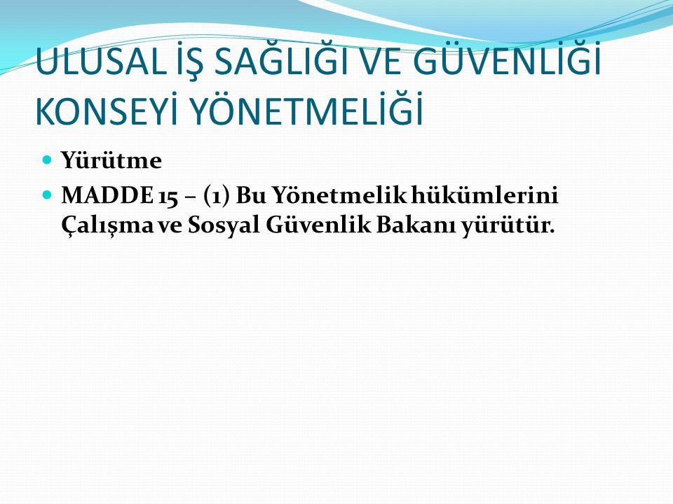 ULUSAL İŞ SAĞLIĞI VE GÜVENLİĞİ KONSEYİ YÖNETMELİĞİ Yürütme MADDE 15 – (1) Bu Yönetmelik hükümlerini Çalışma ve Sosyal Güvenlik Bakanı yürütür.