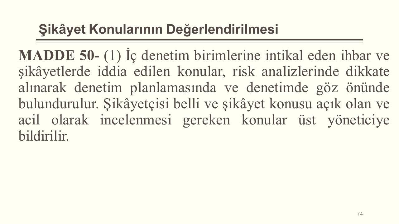 Şikâyet Konularının Değerlendirilmesi MADDE 50- (1) İç denetim birimlerine intikal eden ihbar ve şikâyetlerde iddia edilen konular, risk analizlerinde