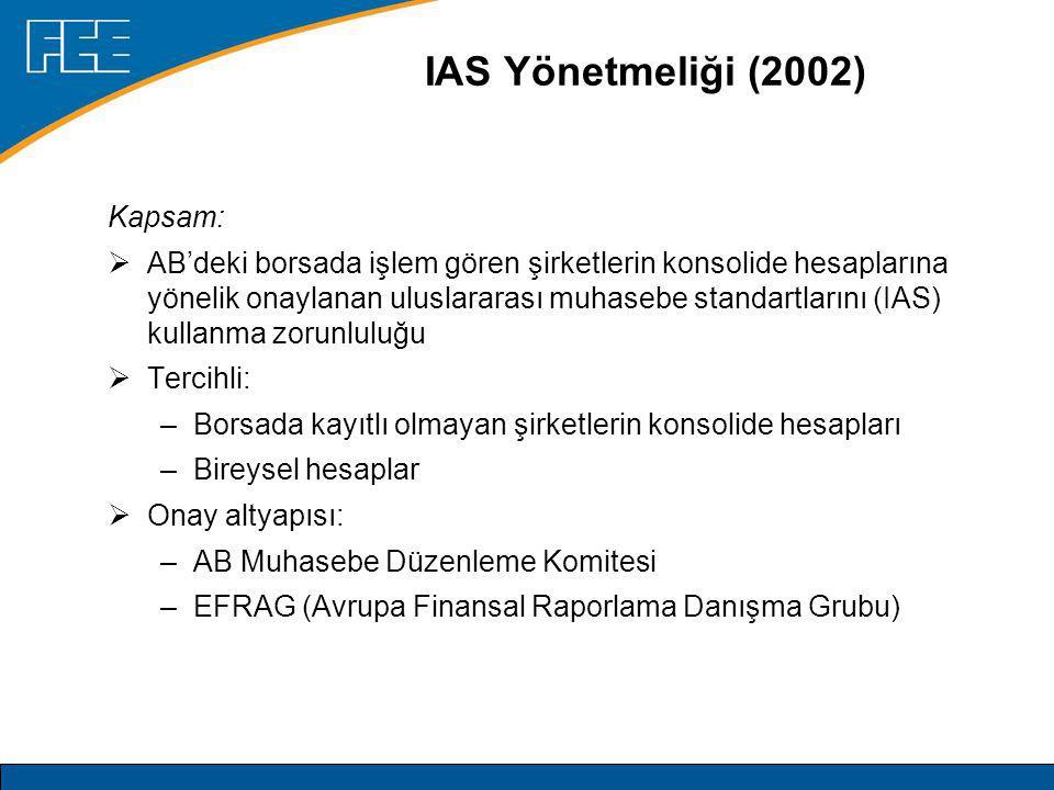 IAS Yönetmeliği (2002) Kapsam:  AB'deki borsada işlem gören şirketlerin konsolide hesaplarına yönelik onaylanan uluslararası muhasebe standartlarını (IAS) kullanma zorunluluğu  Tercihli: –Borsada kayıtlı olmayan şirketlerin konsolide hesapları –Bireysel hesaplar  Onay altyapısı: –AB Muhasebe Düzenleme Komitesi –EFRAG (Avrupa Finansal Raporlama Danışma Grubu)