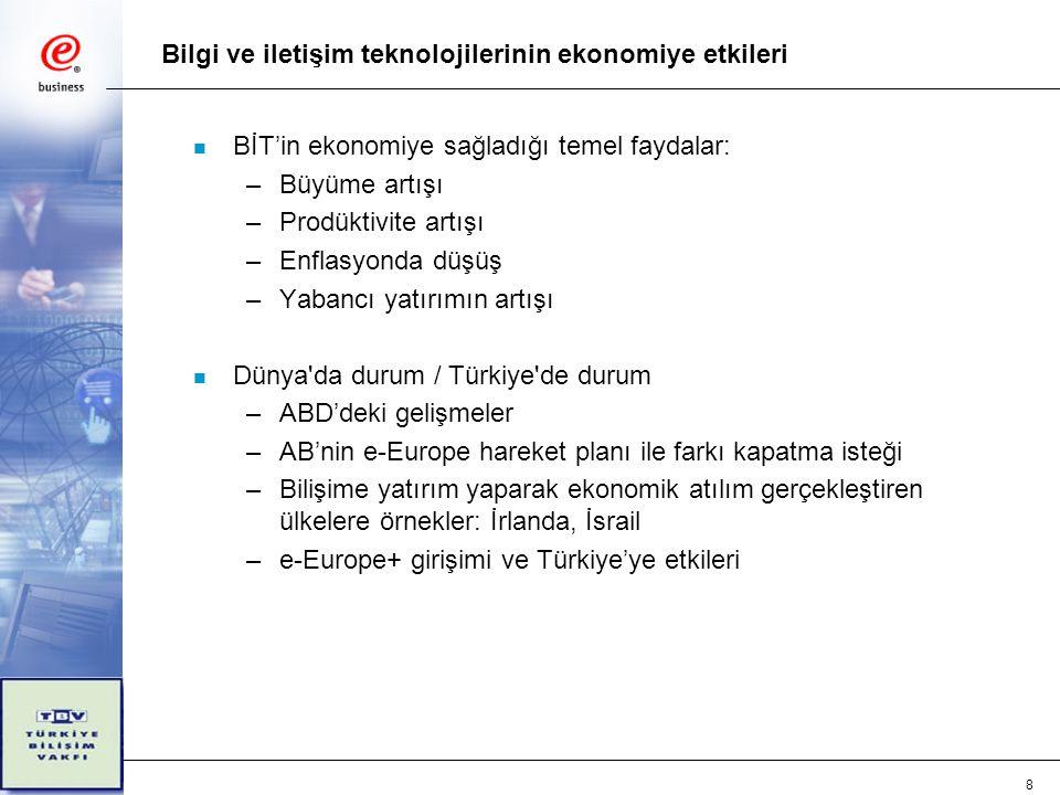8 Bilgi ve iletişim teknolojilerinin ekonomiye etkileri n BİT'in ekonomiye sağladığı temel faydalar: –Büyüme artışı –Prodüktivite artışı –Enflasyonda düşüş –Yabancı yatırımın artışı n Dünya da durum / Türkiye de durum –ABD'deki gelişmeler –AB'nin e-Europe hareket planı ile farkı kapatma isteği –Bilişime yatırım yaparak ekonomik atılım gerçekleştiren ülkelere örnekler: İrlanda, İsrail –e-Europe+ girişimi ve Türkiye'ye etkileri