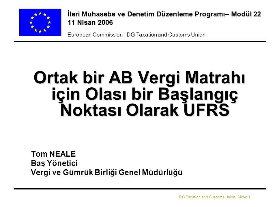 DG Taxation and Customs Union Slide: 12 European Commission - DG Taxation and Customs Union Örnekler (i) lVergi İlkeleri – Çerçeve lVergi Amortismanı – IAS 16 (Mallar, Tesisler ve Teçhizat), IAS 38 (Maddi Olmayan Varlıklar), IAS (Kiralar) lYedekler ve Karşılıklar– IAS 37 (Karşılıklar, Olası Pasifler ve Olası Aktifler) lVergilendirilebilir Gelir – IAS 18 (Gelir), IAS 11 (İnşaat Sözleşmeleri) lDış Gelir – Sınır Kapsamı, vs.