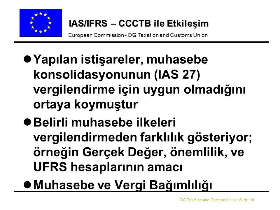 DG Taxation and Customs Union Slide: 10 European Commission - DG Taxation and Customs Union IAS/IFRS – CCCTB ile Etkileşim l lYapılan istişareler, muhasebe konsolidasyonunun (IAS 27) vergilendirme için uygun olmadığını ortaya koymuştur l lBelirli muhasebe ilkeleri vergilendirmeden farklılık gösteriyor; örneğin Gerçek Değer, önemlilik, ve UFRS hesaplarının amacı l lMuhasebe ve Vergi Bağımlılığı