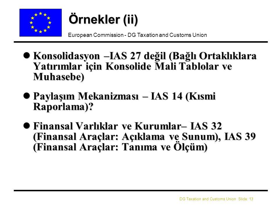 DG Taxation and Customs Union Slide: 13 European Commission - DG Taxation and Customs Union Örnekler (ii) lKonsolidasyon –IAS 27 değil (Bağlı Ortaklıklara Yatırımlar için Konsolide Mali Tablolar ve Muhasebe) lPaylaşım Mekanizması – IAS 14 (Kısmi Raporlama).