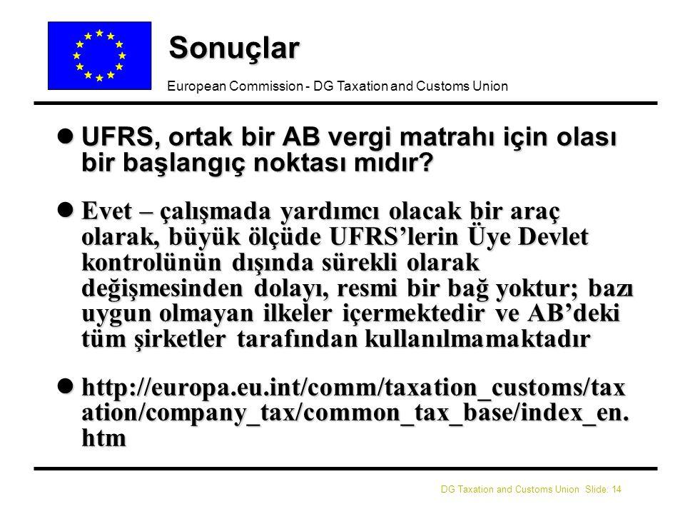DG Taxation and Customs Union Slide: 14 European Commission - DG Taxation and Customs Union Sonuçlar lUFRS, ortak bir AB vergi matrahı için olası bir başlangıç noktası mıdır.