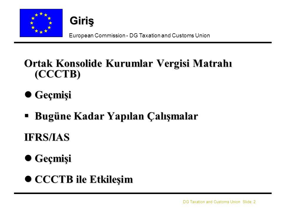 DG Taxation and Customs Union Slide: 2 European Commission - DG Taxation and Customs Union Giriş Ortak Konsolide Kurumlar Vergisi Matrahı (CCCTB) lGeçmişi  Bugüne Kadar Yapılan Çalışmalar IFRS/IAS lGeçmişi lCCCTB ile Etkileşim
