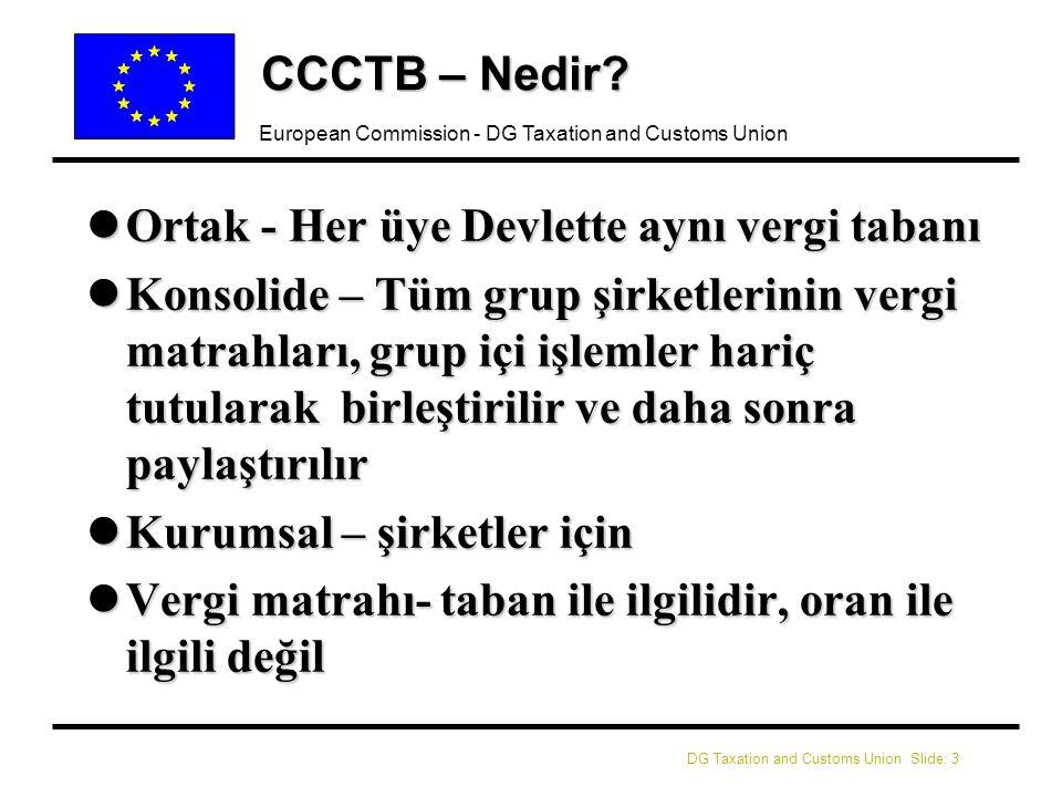 DG Taxation and Customs Union Slide: 4 European Commission - DG Taxation and Customs Union CCCTB - Geçmişi l lŞirketlerin Vergi Bildirimleri ve Şirket Vergi Çalışması (Ekim 2001) mZararların kurtarılmaması bir engel mUyum maliyetleri mDevir Fiyatlandırmasındaki karmaşıklıklar mEngellerin kaldırılması için ikili takip stratejisi - kısa vadede hedefleniyor – örneğin Direktif güncellemeleri, ve mDaha kapsamlı olarak, uzun vadede– CCCTB