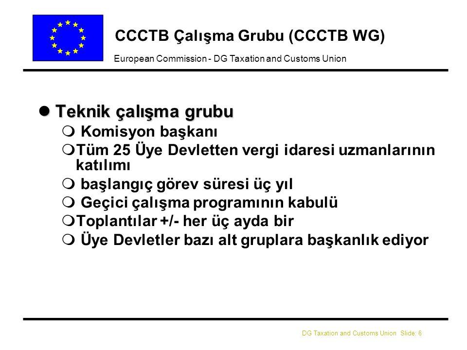 DG Taxation and Customs Union Slide: 6 European Commission - DG Taxation and Customs Union CCCTB Çalışma Grubu (CCCTB WG) lTeknik çalışma grubu m Komisyon başkanı mTüm 25 Üye Devletten vergi idaresi uzmanlarının katılımı m başlangıç görev süresi üç yıl m Geçici çalışma programının kabulü mToplantılar +/- her üç ayda bir m Üye Devletler bazı alt gruplara başkanlık ediyor