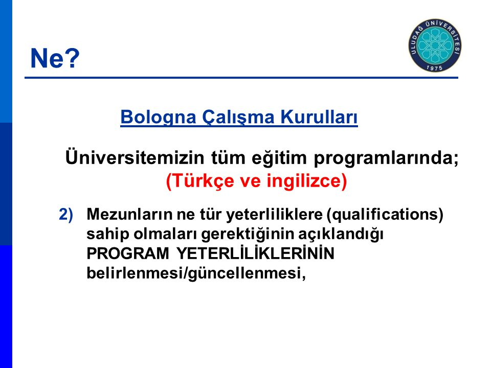 Üniversitemizin tüm eğitim programlarında; (Türkçe ve ingilizce) 2)Mezunların ne tür yeterliliklere (qualifications) sahip olmaları gerektiğinin açıklandığı PROGRAM YETERLİLİKLERİNİN belirlenmesi/güncellenmesi, Bologna Çalışma Kurulları Ne