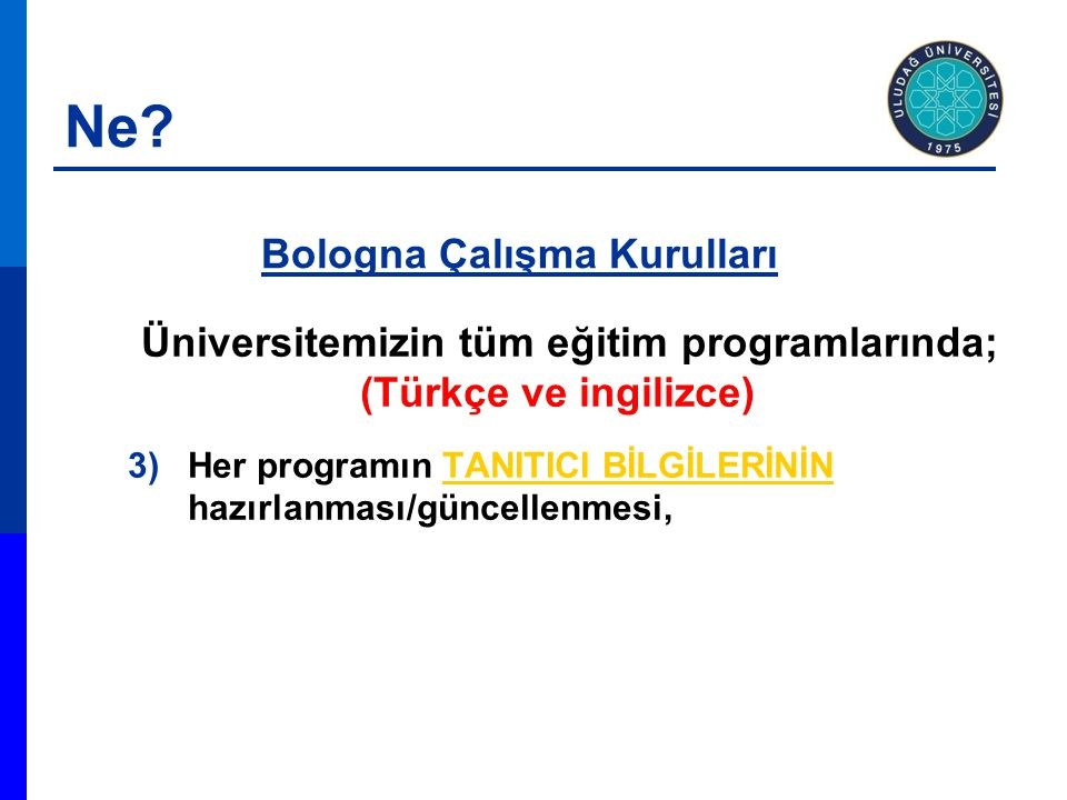 Üniversitemizin tüm eğitim programlarında; (Türkçe ve ingilizce) 3)Her programın TANITICI BİLGİLERİNİN hazırlanması/güncellenmesi,TANITICI BİLGİLERİNİN Bologna Çalışma Kurulları Ne