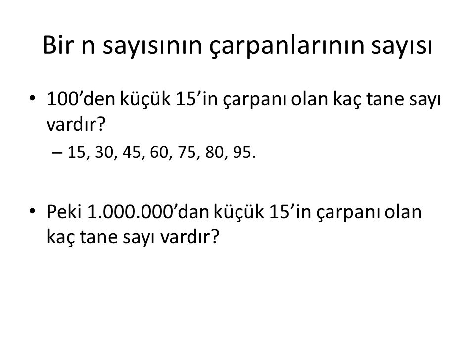 Bir n sayısının çarpanlarının sayısı 100'den küçük 15'in çarpanı olan kaç tane sayı vardır? – 15, 30, 45, 60, 75, 80, 95. Peki 1.000.000'dan küçük 15'