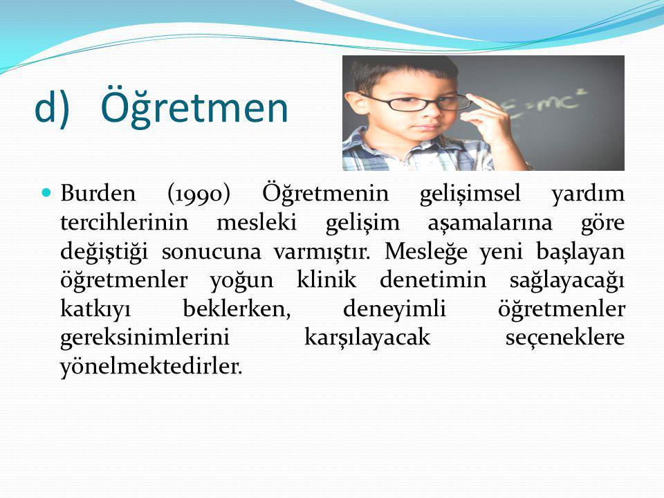 d)Öğretmen Burden (1990) Öğretmenin gelişimsel yardım tercihlerinin mesleki gelişim aşamalarına göre değiştiği sonucuna varmıştır.
