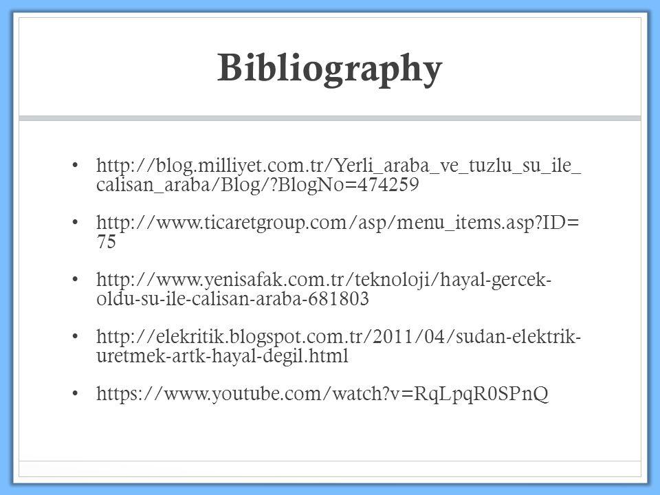 Bibliography http://blog.milliyet.com.tr/Yerli_araba_ve_tuzlu_su_ile_ calisan_araba/Blog/ BlogNo=474259 http://www.ticaretgroup.com/asp/menu_items.asp ID= 75 http://www.yenisafak.com.tr/teknoloji/hayal-gercek- oldu-su-ile-calisan-araba-681803 http://elekritik.blogspot.com.tr/2011/04/sudan-elektrik- uretmek-artk-hayal-degil.html https://www.youtube.com/watch v=RqLpqR0SPnQ