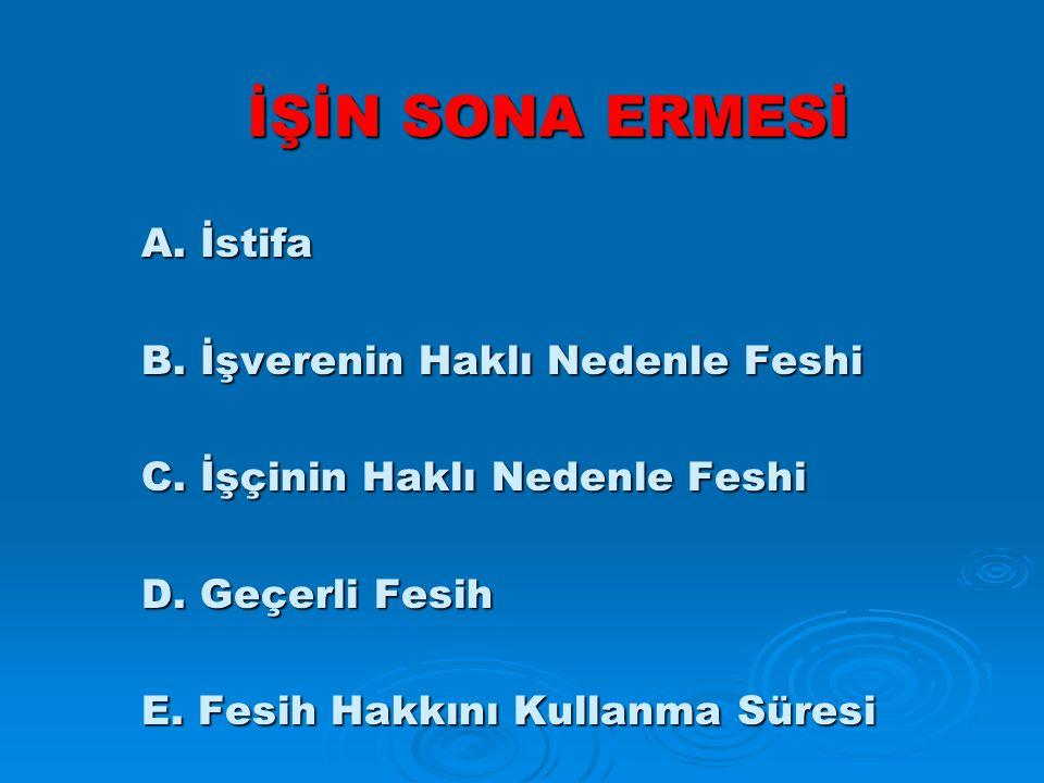İŞİN SONA ERMESİ A.İstifa B. İşverenin Haklı Nedenle Feshi C.