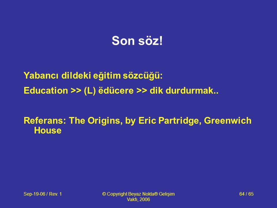 Sep-19-06 / Rev. 1© Copyright Beyaz Nokta® Gelişim Vakfı, 2006 64 / 65 Son söz! Yabancı dildeki eğitim sözcüğü: Education >> (L) ëdücere >> dik durdur