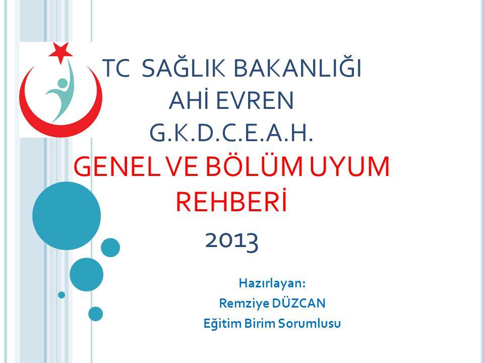 TC SAĞLIK BAKANLIĞI AHİ EVREN G.K.D.C.E.A.H. GENEL VE BÖLÜM UYUM REHBERİ 2013 Hazırlayan: Remziye DÜZCAN Eğitim Birim Sorumlusu