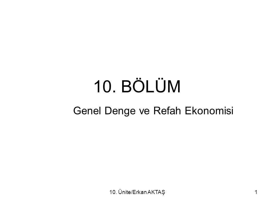 10. Ünite/Erkan AKTAŞ1 10. BÖLÜM Genel Denge ve Refah Ekonomisi