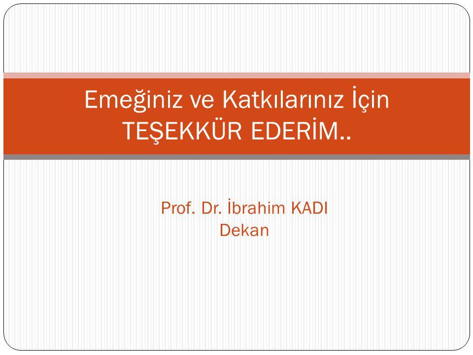 Emeğiniz ve Katkılarınız İçin TEŞEKKÜR EDERİM.. Prof. Dr. İbrahim KADI Dekan
