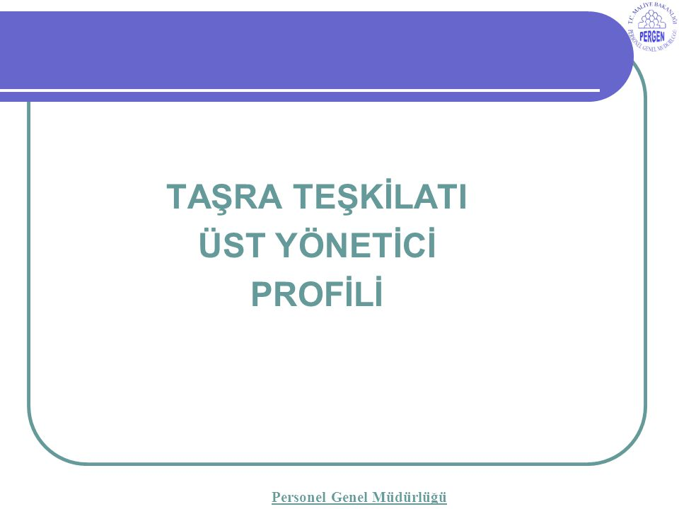 TAŞRA TEŞKİLATI ÜST YÖNETİCİ PROFİLİ Personel Genel Müdürlüğü