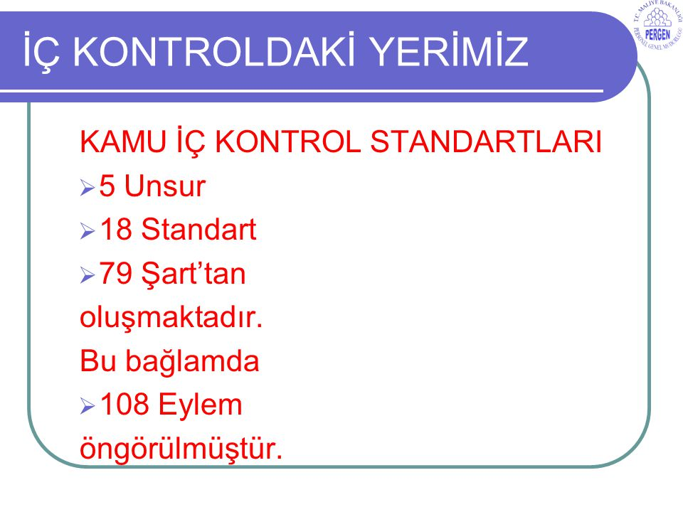 İÇ KONTROLDAKİ YERİMİZ KAMU İÇ KONTROL STANDARTLARI  5 Unsur  18 Standart  79 Şart'tan oluşmaktadır.