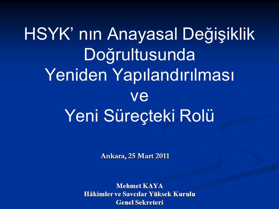 Ankara, 25 Mart 2011 Mehmet KAYA Hâkimler ve Savcılar Yüksek Kurulu Genel Sekreteri HSYK' nın Anayasal Değişiklik Doğrultusunda Yeniden Yapılandırılma
