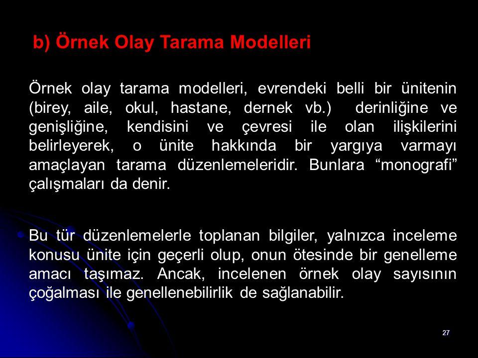 27 b) Örnek Olay Tarama Modelleri Örnek olay tarama modelleri, evrendeki belli bir ünitenin (birey, aile, okul, hastane, dernek vb.) derinliğine ve ge