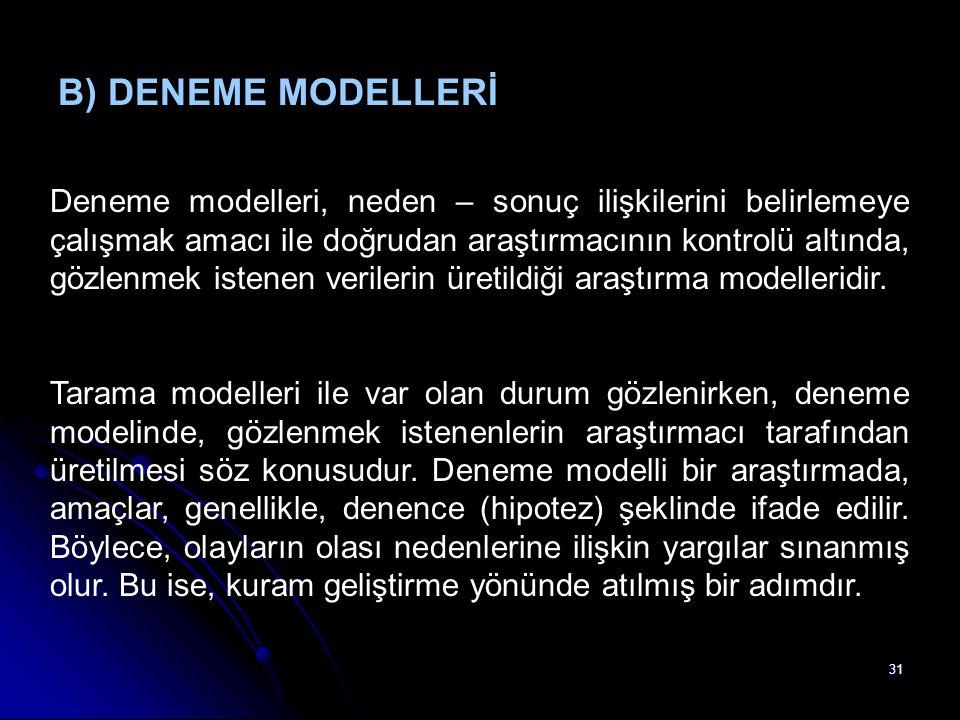 31 B) DENEME MODELLERİ Deneme modelleri, neden – sonuç ilişkilerini belirlemeye çalışmak amacı ile doğrudan araştırmacının kontrolü altında, gözlenmek