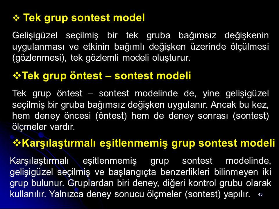 45  Tek grup sontest model Gelişigüzel seçilmiş bir tek gruba bağımsız değişkenin uygulanması ve etkinin bağımlı değişken üzerinde ölçülmesi (gözlenm