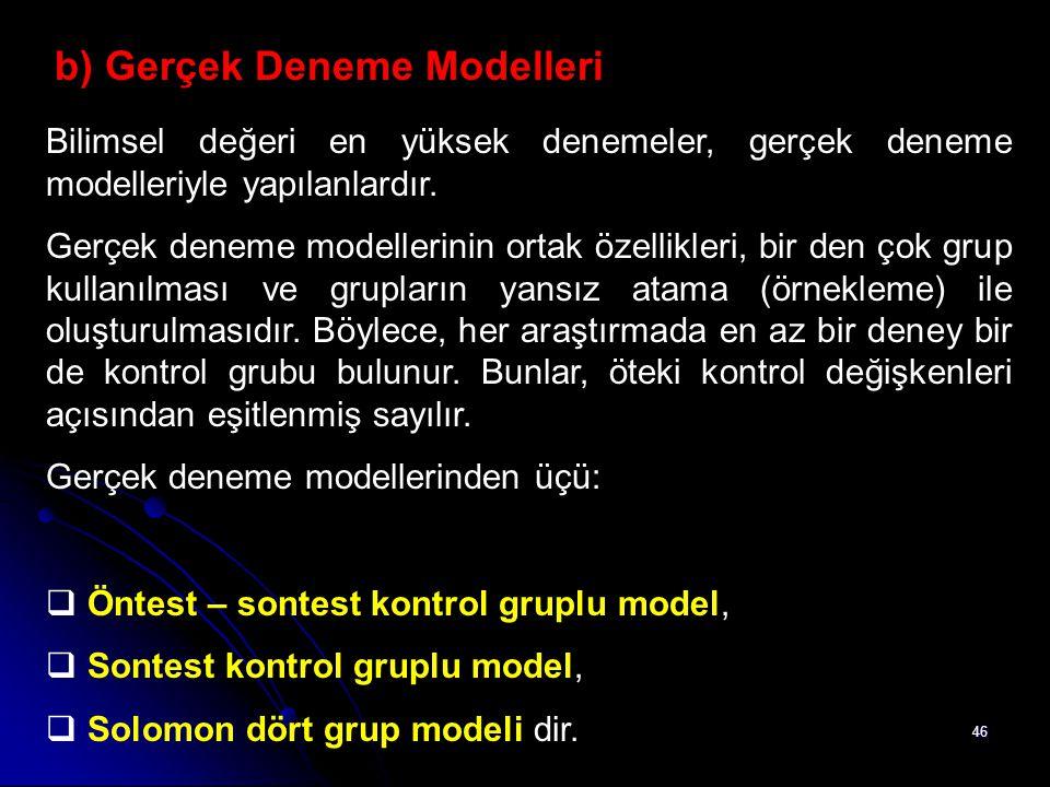 46 b) Gerçek Deneme Modelleri Bilimsel değeri en yüksek denemeler, gerçek deneme modelleriyle yapılanlardır. Gerçek deneme modellerinin ortak özellikl