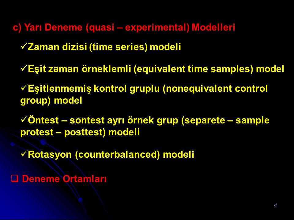 5 c) Yarı Deneme (quasi – experimental) Modelleri Zaman dizisi (time series) modeli Eşit zaman örneklemli (equivalent time samples) model Eşitlenmemiş