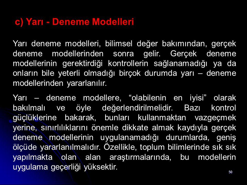 50 c) Yarı - Deneme Modelleri Yarı deneme modelleri, bilimsel değer bakımından, gerçek deneme modellerinden sonra gelir. Gerçek deneme modellerinin ge