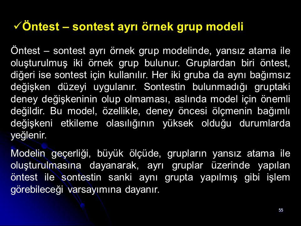 55 Öntest – sontest ayrı örnek grup modeli Öntest – sontest ayrı örnek grup modelinde, yansız atama ile oluşturulmuş iki örnek grup bulunur. Gruplarda