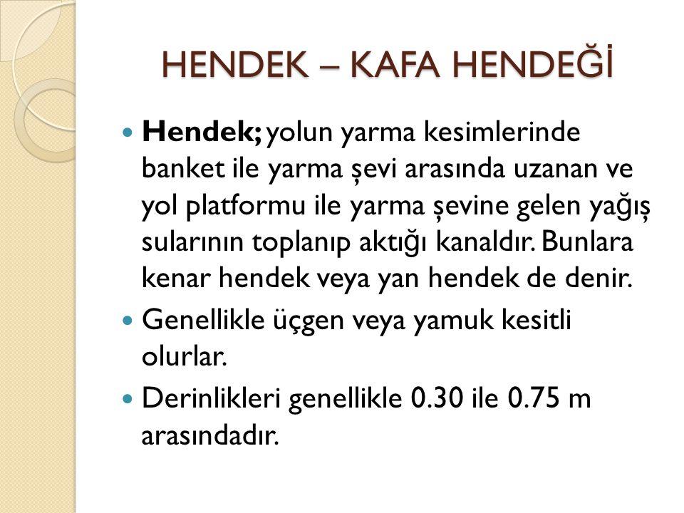 HENDEK – KAFA HENDE Ğİ Hendek; yolun yarma kesimlerinde banket ile yarma şevi arasında uzanan ve yol platformu ile yarma şevine gelen ya ğ ış sularını