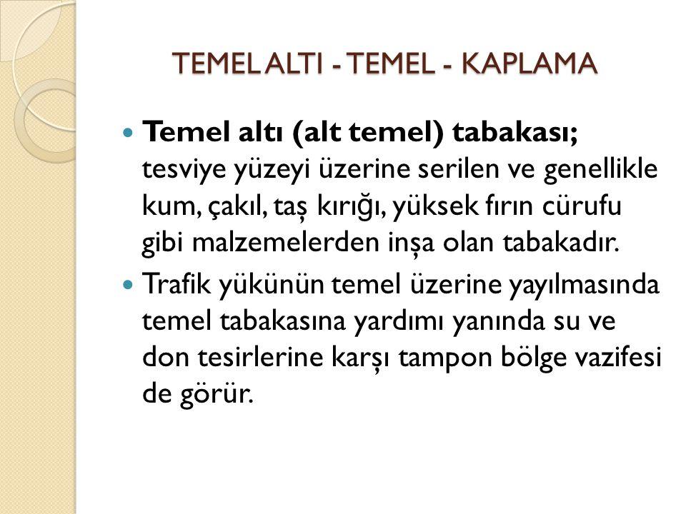 TEMEL ALTI - TEMEL - KAPLAMA Temel altı (alt temel) tabakası; tesviye yüzeyi üzerine serilen ve genellikle kum, çakıl, taş kırı ğ ı, yüksek fırın cüru