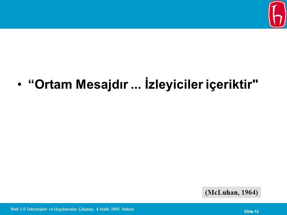"""Slide 12 Web 2.0 Teknolojileri ve Uygulamaları Çalıştayı, 4 Aralık 2009, Ankara """"Ortam Mesajdır... İzleyiciler içeriktir"""
