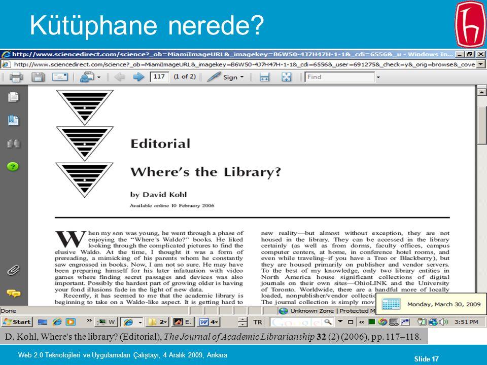 Slide 17 Web 2.0 Teknolojileri ve Uygulamaları Çalıştayı, 4 Aralık 2009, Ankara Kütüphane nerede? D. Kohl, Where's the library? (Editorial), The Journ