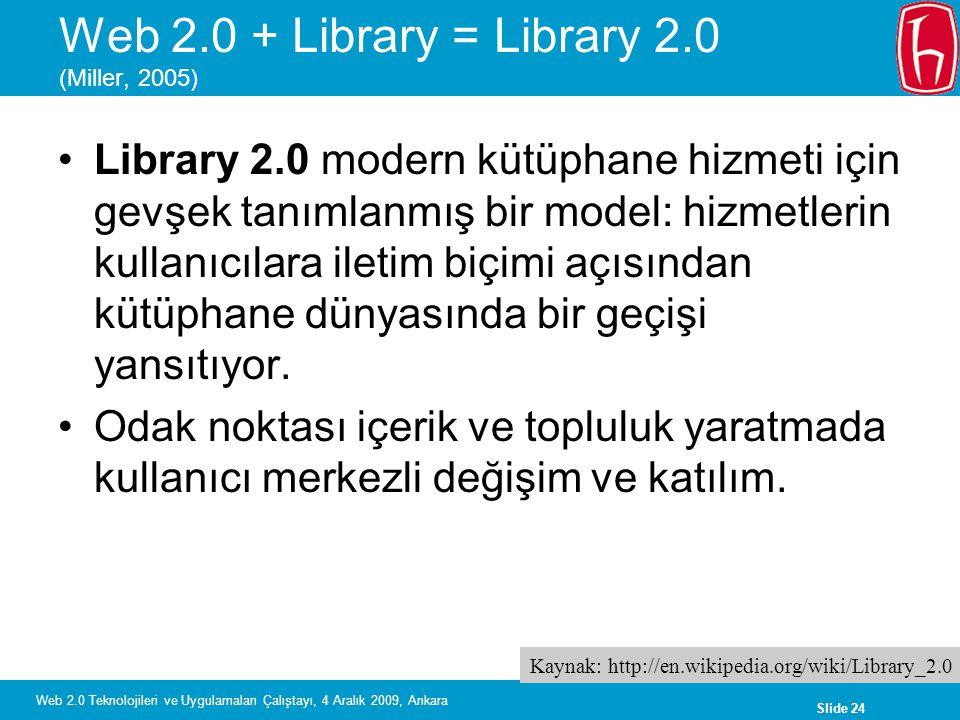 Slide 24 Web 2.0 Teknolojileri ve Uygulamaları Çalıştayı, 4 Aralık 2009, Ankara Web 2.0 + Library = Library 2.0 (Miller, 2005) Library 2.0 modern kütü
