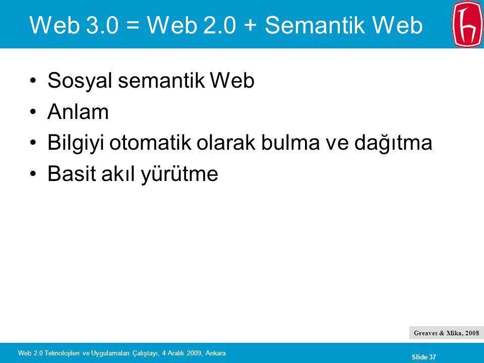 Slide 37 Web 2.0 Teknolojileri ve Uygulamaları Çalıştayı, 4 Aralık 2009, Ankara Web 3.0 = Web 2.0 + Semantik Web Sosyal semantik Web Anlam Bilgiyi oto