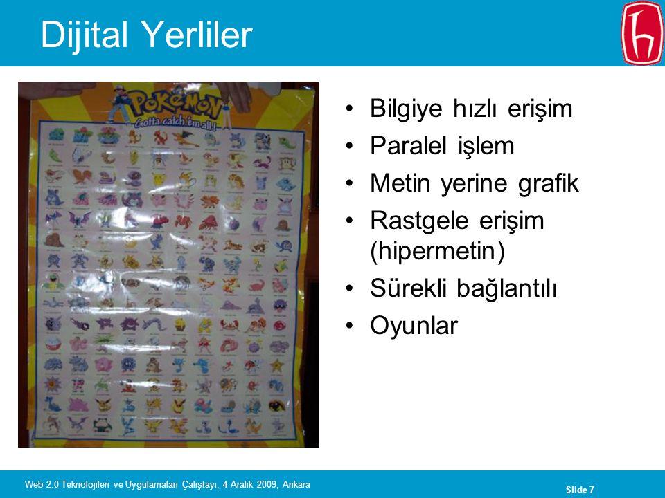 Slide 7 Web 2.0 Teknolojileri ve Uygulamaları Çalıştayı, 4 Aralık 2009, Ankara Dijital Yerliler Bilgiye hızlı erişim Paralel işlem Metin yerine grafik