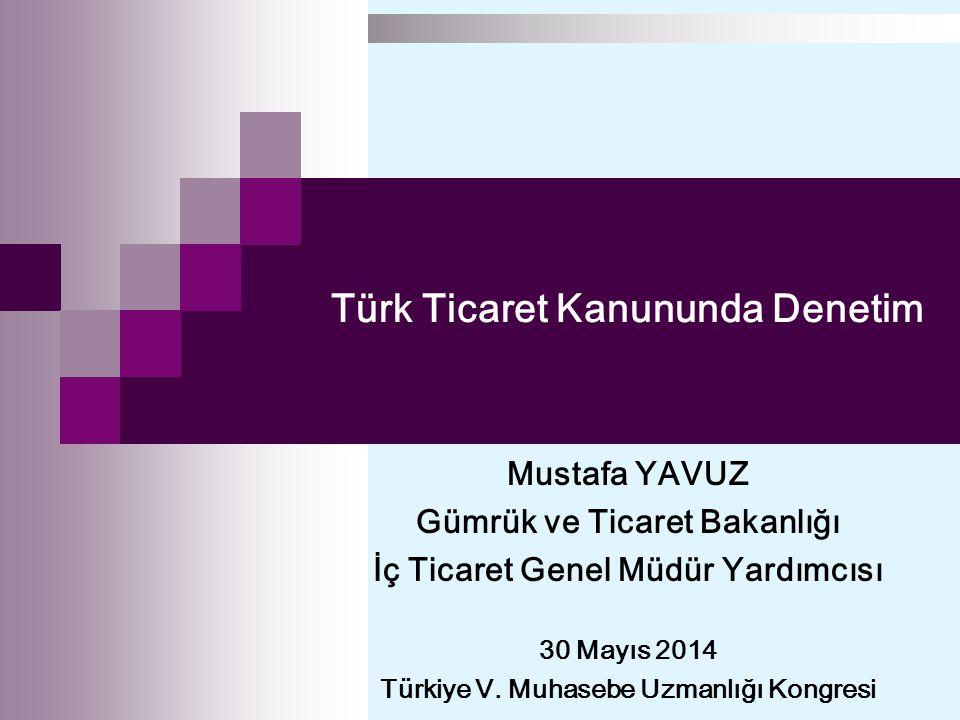 Türk Ticaret Kanununda Denetim Mustafa YAVUZ Gümrük ve Ticaret Bakanlığı İç Ticaret Genel Müdür Yardımcısı 30 Mayıs 2014 Türkiye V.