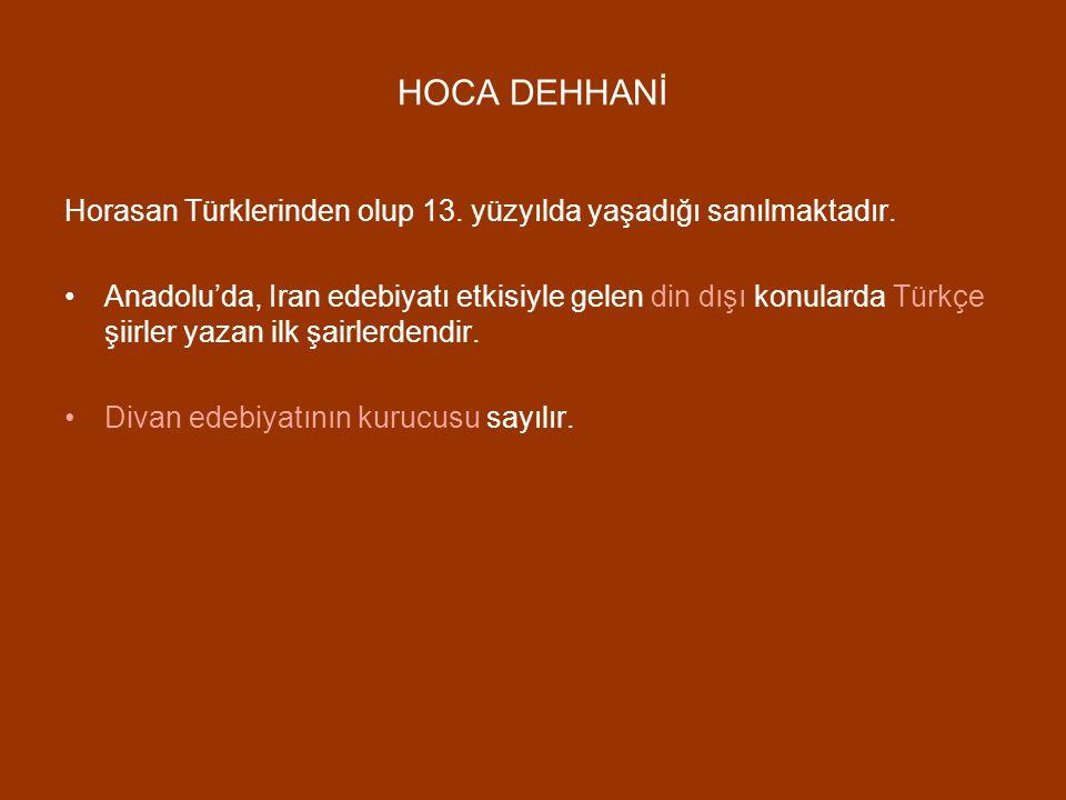 HOCA DEHHANİ Horasan Türklerinden olup 13. yüzyılda yaşadığı sanılmaktadır. Anadolu'da, Iran edebiyatı etkisiyle gelen din dışı konularda Türkçe şiirl
