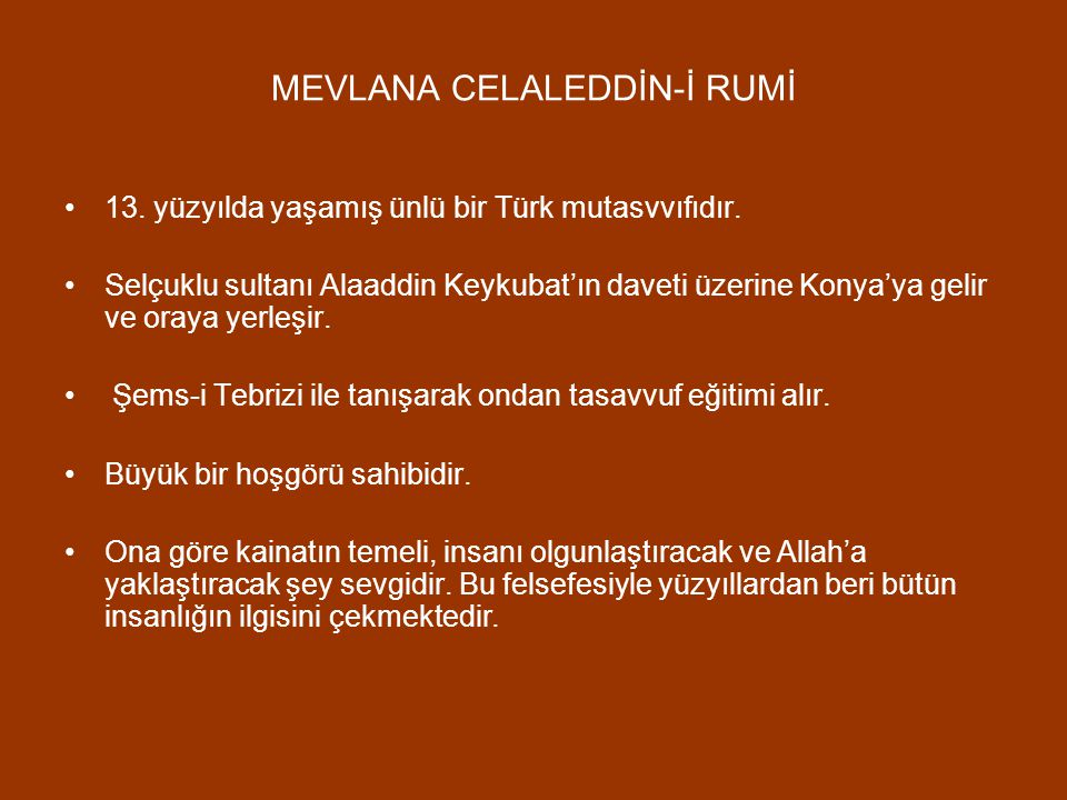 MEVLANA CELALEDDİN-İ RUMİ 13. yüzyılda yaşamış ünlü bir Türk mutasvvıfıdır. Selçuklu sultanı Alaaddin Keykubat'ın daveti üzerine Konya'ya gelir ve ora
