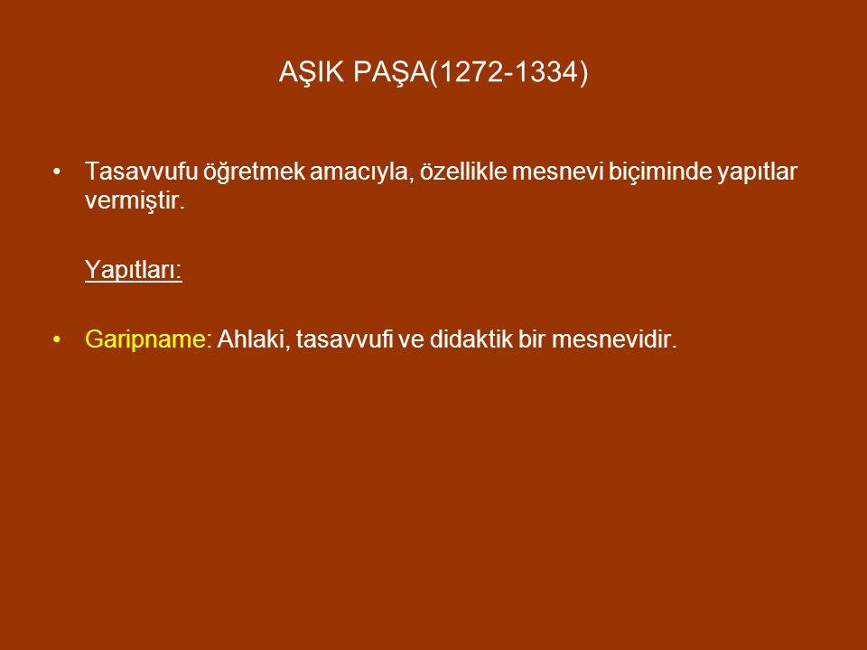 AŞIK PAŞA(1272-1334) Tasavvufu öğretmek amacıyla, özellikle mesnevi biçiminde yapıtlar vermiştir. Yapıtları: Garipname: Ahlaki, tasavvufi ve didaktik
