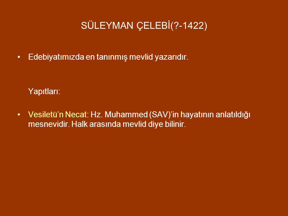 SÜLEYMAN ÇELEBİ(?-1422) Edebiyatımızda en tanınmış mevlid yazarıdır. Yapıtları: Vesiletü'n Necat: Hz. Muhammed (SAV)'in hayatının anlatıldığı mesnevid