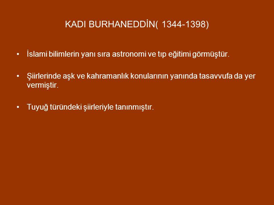 KADI BURHANEDDİN( 1344-1398) İslami bilimlerin yanı sıra astronomi ve tıp eğitimi görmüştür. Şiirlerinde aşk ve kahramanlık konularının yanında tasavv