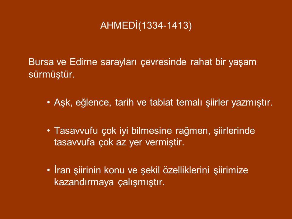 AHMEDİ(1334-1413) Bursa ve Edirne sarayları çevresinde rahat bir yaşam sürmüştür. Aşk, eğlence, tarih ve tabiat temalı şiirler yazmıştır. Tasavvufu ço