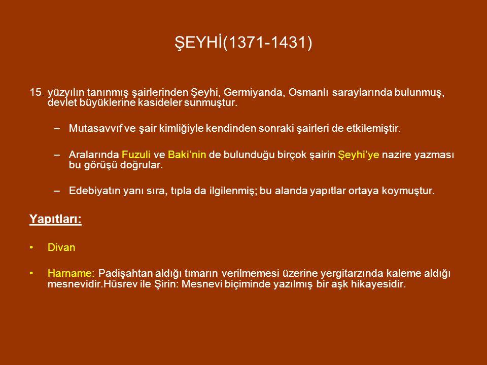 ŞEYHİ(1371-1431) 15. yüzyılın tanınmış şairlerinden Şeyhi, Germiyanda, Osmanlı saraylarında bulunmuş, devlet büyüklerine kasideler sunmuştur. –Mutasav