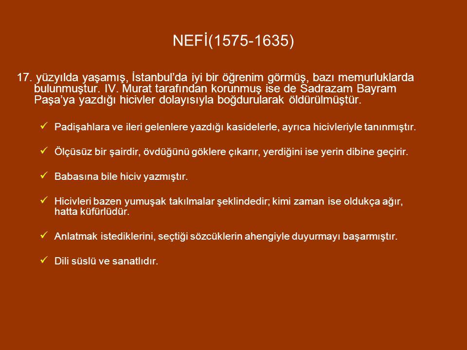 NEFİ(1575-1635) 17. yüzyılda yaşamış, İstanbul'da iyi bir öğrenim görmüş, bazı memurluklarda bulunmuştur. IV. Murat tarafından korunmuş ise de Sadraza